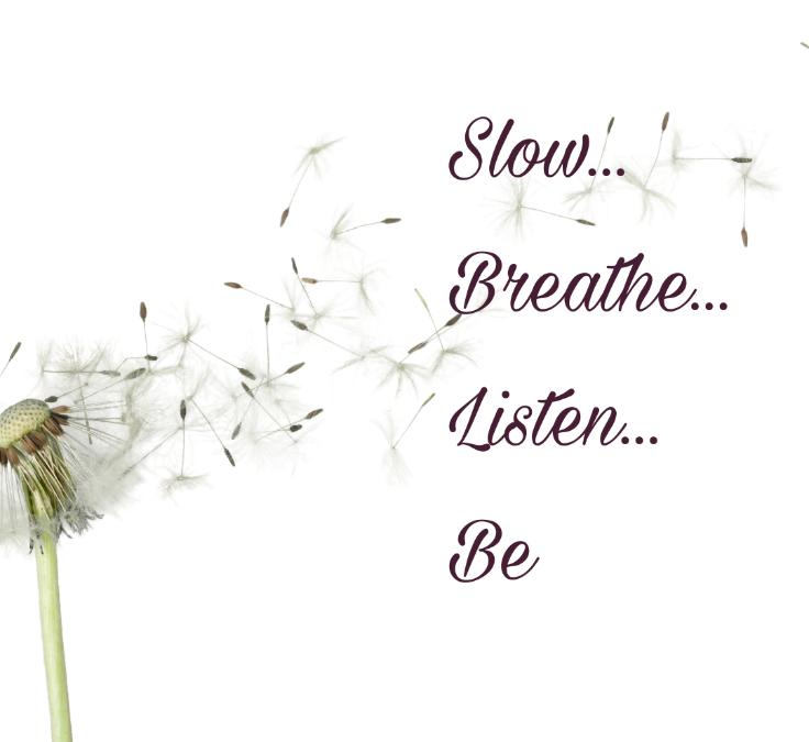 Slow… Breathe… Listen… BE